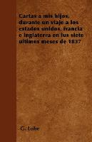 Cover-Bild zu Cartas a mis hijos, durante un viaje a los estados unidos, francia e inglaterra en lus siete últimos meses de 1837 von Lobé, G.