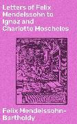 Cover-Bild zu Mendelssohn-Bartholdy, Felix: Letters of Felix Mendelssohn to Ignaz and Charlotte Moscheles (eBook)