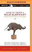 Cover-Bild zu How to Train a Wild Elephant & Other Adventures in Mindfulness: Simple Daily Mindfulness Practices for Living Life More Fully & Joyfully von Bays, Jan Chozen