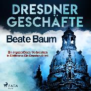 Cover-Bild zu Dresdner Geschäfte - Ein mysteriöses Verbrechen in Elbflorenz: Ein Dresden-Krimi (Ungekürzt) (Audio Download) von Baum, Beate