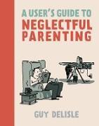 Cover-Bild zu Delisle, Guy: A User's Guide to Neglectful Parenting