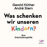 Cover-Bild zu Hüther, Gerald: Was schenken wir unseren Kindern? (Audio Download)