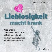 Cover-Bild zu Hüther, Gerald: Lieblosigkeit macht krank: Was unsere Selbstheilungskräfte stärkt und wie wir endlich gesünder und glücklicher werden (Audio Download)