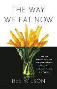 Cover-Bild zu Wilson, Bee: The Way We Eat Now: How the Food Revolution Has Transformed Our Lives, Our Bodies, and Our World