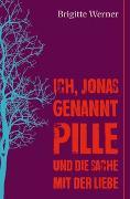 Cover-Bild zu Werner, Brigitte: Ich, Jonas, genannt Pille, und die Sache mit der Liebe