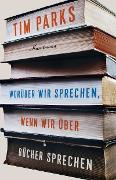 Cover-Bild zu Parks, Tim: Worüber wir sprechen, wenn wir über Bücher sprechen (eBook)