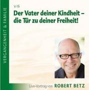 Cover-Bild zu Betz, Robert Theodor: Der Vater deiner Kindheit - die Tür zu deiner Freiheit! CD