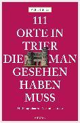 Cover-Bild zu Bieg, Peter: 111 Orte in Trier, die man gesehen haben muss (eBook)