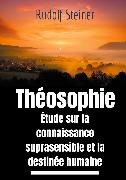 Cover-Bild zu Steiner, Rudolf: Théosophie, étude sur la connaissance suprasensible et la destinée humaine (eBook)
