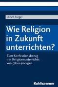Cover-Bild zu Riegel, Ulrich: Wie Religion in Zukunft unterrichten?