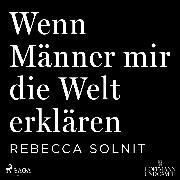 Cover-Bild zu Solnit, Rebecca: Wenn Männer mir die Welt erklären (Audio Download)