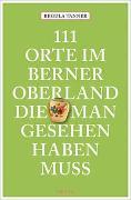 Cover-Bild zu Tanner, Regula: 111 Orte im Berner Oberland, die man gesehen haben muss