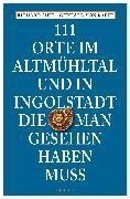 Cover-Bild zu Auer, Richard: 111 Orte im Altmühltal und in Ingolstadt, die man gesehen haben muss (eBook)