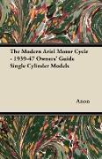 Cover-Bild zu Anon: The Modern Ariel Motor Cycle - 1939-47 Owners' Guide Single Cylinder Models