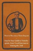 Cover-Bild zu Anon: How to Become a Ventriloquist - Step by Step Guide to Ventriloquism, from Vocal Exercises to Making the Doll