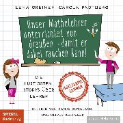 Cover-Bild zu Unser Mathelehrer unterrichtet von draußen - damit er dabei rauchen kann! (Audio Download) von Greiner, Lena