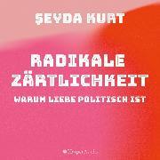 Cover-Bild zu Radikale Zärtlichkeit - Warum Liebe politisch ist (ungekürzt) (Audio Download) von Kurt, Seyda