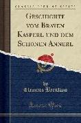 Cover-Bild zu Brentano, Clemens: Geschichte vom Braven Kasperl und dem Schonen Annerl (Classic Reprint)