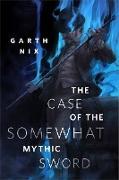 Cover-Bild zu The Case of the Somewhat Mythic Sword (eBook) von Nix, Garth