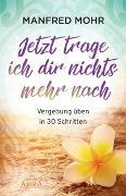 Cover-Bild zu Mohr, Manfred: Jetzt trage ich dir nichts mehr nach - Vergebung schaffen in 30 Schritten