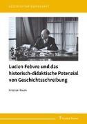 Cover-Bild zu Lucien Febvre und das historisch-didaktische Potenzial von Geschichtsschreibung von Raum, Kristian