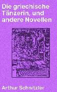 Cover-Bild zu Die griechische Tänzerin, und andere Novellen (eBook) von Schnitzler, Arthur