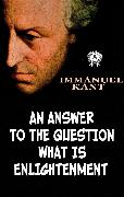 Cover-Bild zu An Answer to the Question What is Enlightenment (eBook) von Kant, Immanuel