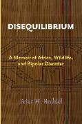 Cover-Bild zu Disequilibrium: A Memoir of Africa, Wildlife, and Bipolar Disorder von Bechtel, Peter H.