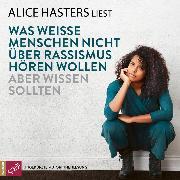 Cover-Bild zu Hasters, Alice: Was weisse Menschen nicht über Rassismus hören wollen aber wissen sollten (ungekürzt) (Audio Download)