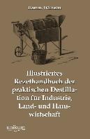 Cover-Bild zu Illustriertes Rezepthandbuch der praktischen Destillation für Industrie, Land- und Hauswirtschaft