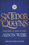 Cover-Bild zu Weir, Alison: Six Tudor Queens: Writing a New Story (eBook)