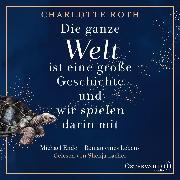 Cover-Bild zu Roth, Charlotte: Die ganze Welt ist eine große Geschichte, und wir spielen darin mit (Audio Download)