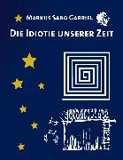 Cover-Bild zu Gabriel, Markus Sabo: Die Idiotie unserer Zeit (eBook)