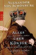 Cover-Bild zu Schönburg, Alexander von: Alles, was Sie schon immer über Könige wissen wollten, aber nie zu fragen wagten