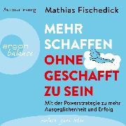 Cover-Bild zu Mehr schaffen, ohne geschafft zu sein - Mit der Powerstrategie zu mehr Ausgeglichenheit und Erfolg (Ungekürzte Autorenlesung) (Audio Download) von Fischedick, Mathias