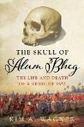 Cover-Bild zu The Skull of Alum Bheg: The Life and Death of a Rebel of 1857 von Wagner, Kim