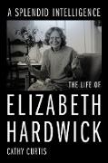 Cover-Bild zu A Splendid Intelligence: The Life of Elizabeth Hardwick (eBook) von Curtis, Cathy
