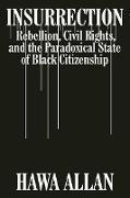 Cover-Bild zu Insurrection: Rebellion, Civil Rights, and the Paradoxical State of Black Citizenship (eBook) von Allan, Hawa