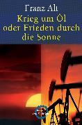 Cover-Bild zu Krieg um Öl oder Frieden durch die Sonne (eBook) von Alt, Franz