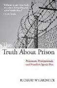 Cover-Bild zu The Truth about Prison: Prisoners, Professionals and Families Speak Out von Hardwick, Richard W.