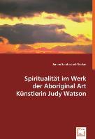 Cover-Bild zu Spiritualität im Werk der Aboriginal Art Künstlerin Judy Watson von Just-Niedan, Sandra Janine