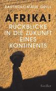 Cover-Bild zu Afrika! Rückblicke in die Zukunft eines Kontinents von Grill, Bartholomäus