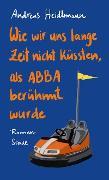 Cover-Bild zu Wie wir uns lange Zeit nicht küssten, als ABBA berühmt wurde (eBook) von Heidtmann, Andreas