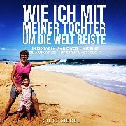 Cover-Bild zu Siegel, Silke: Wie ich mit meiner Tochter um die Welt reiste (Audio Download)