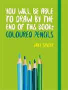 Cover-Bild zu Spicer, Jake: You Will be Able to Draw by the End of This Book: Coloured Pencils