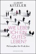 Cover-Bild zu Kitzler, Albert: Wie lebe ich ein gutes Leben?