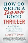 Cover-Bild zu Frey, James N.: How to Write a Damn Good Thriller: A Step-By-Step Guide for Novelists and Screenwriters
