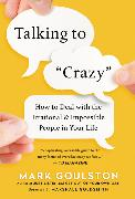 Cover-Bild zu Talking to 'crazy': How to Deal with the Irrational and Impossible People in Your Life von Goulston, Mark