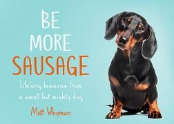 Cover-Bild zu Whyman, Matt: Be More Sausage: Lifelong lessons from a small but mighty dog (eBook)