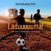 Cover-Bild zu Grill, Bartholomäus: Laduuuuuma! Wie der Fußball Afrika verzaubert (Audio Download)